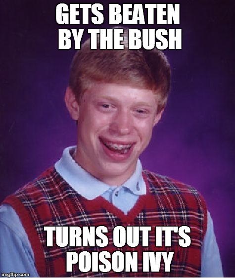 Bad Luck Brian Meme | GETS BEATEN BY THE BUSH TURNS OUT IT'S POISON IVY | image tagged in memes,bad luck brian | made w/ Imgflip meme maker