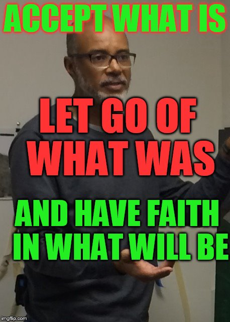 ACCEPT WHAT IS AND HAVE FAITH IN WHAT WILL BE LET GO OF WHAT WAS | image tagged in questioned aramis | made w/ Imgflip meme maker