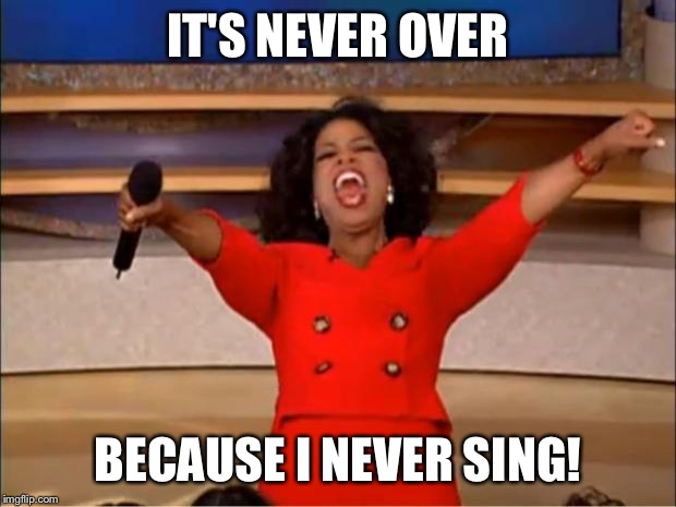 Oprah You Get A Meme | IT'S NEVER OVER BECAUSE I NEVER SING! | image tagged in memes,oprah you get a | made w/ Imgflip meme maker