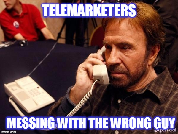 Chuck Norris Phone Meme | TELEMARKETERS MESSING WITH THE WRONG GUY | image tagged in memes,chuck norris phone,chuck norris | made w/ Imgflip meme maker