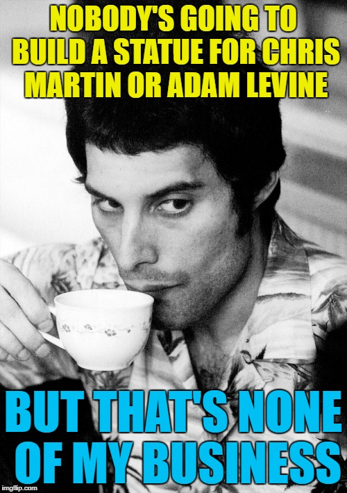 NOBODY'S GOING TO BUILD A STATUE FOR CHRIS MARTIN OR ADAM LEVINE BUT THAT'S NONE OF MY BUSINESS | made w/ Imgflip meme maker