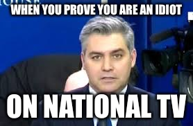 WHEN YOU PROVE YOU ARE AN IDIOT ON NATIONAL TV | image tagged in jim acosta,liberal logic,idiot,news,funny memes | made w/ Imgflip meme maker