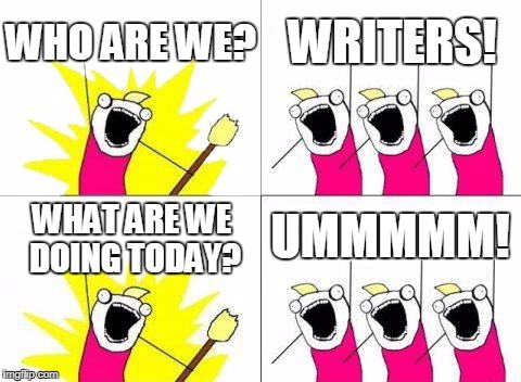 What Do We Want Meme | WHO ARE WE? WRITERS! WHAT ARE WE DOING TODAY? UMMMMM! | image tagged in memes,what do we want | made w/ Imgflip meme maker