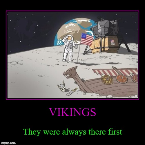 In History class it always seemed like the Vikings were there first... | VIKINGS | They were always there first | image tagged in funny,demotivationals,vikings,history,explorers,space | made w/ Imgflip demotivational maker