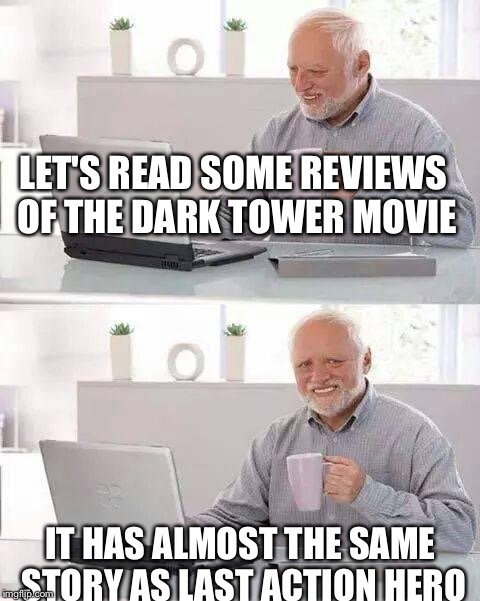Hide the Pain Harold Meme | LET'S READ SOME REVIEWS OF THE DARK TOWER MOVIE IT HAS ALMOST THE SAME STORY AS LAST ACTION HERO | image tagged in memes,hide the pain harold | made w/ Imgflip meme maker