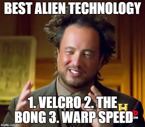 Ancient Aliens Meme | BEST ALIEN TECHNOLOGY 1. VELCRO 2. THE BONG 3. WARP SPEED | image tagged in memes,ancient aliens | made w/ Imgflip meme maker