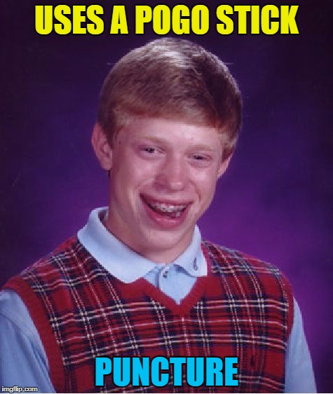 He was never the same after. He lost his bounce... :) | USES A POGO STICK PUNCTURE | image tagged in memes,bad luck brian,pogo stick | made w/ Imgflip meme maker