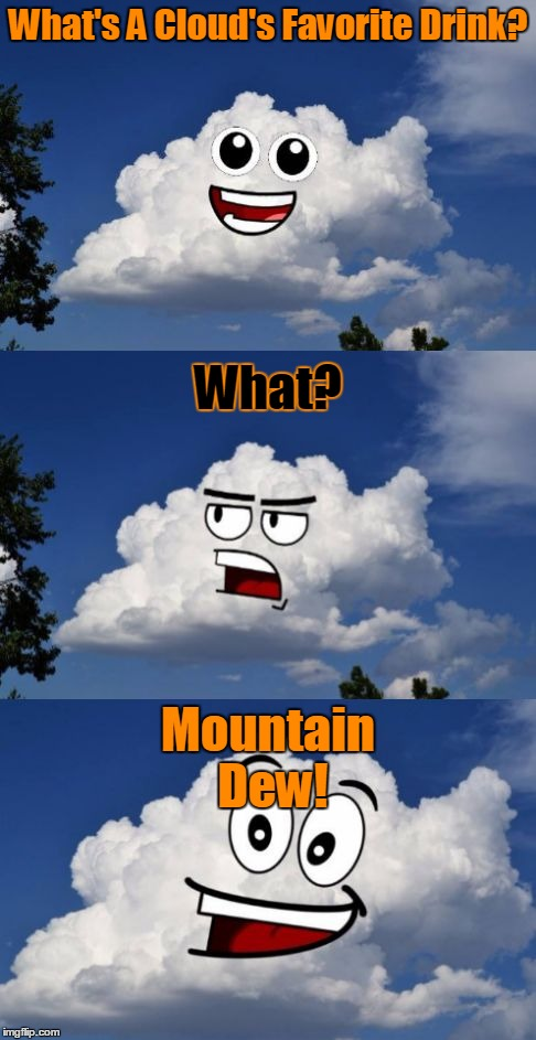 Dew-licious! Thanks for the images Phunny! ツ | What's A Cloud's Favorite Drink? Mountain Dew! What? | image tagged in pun in the clouds,clouds,memes,jokes,craziness_all_the_way,phunny | made w/ Imgflip meme maker