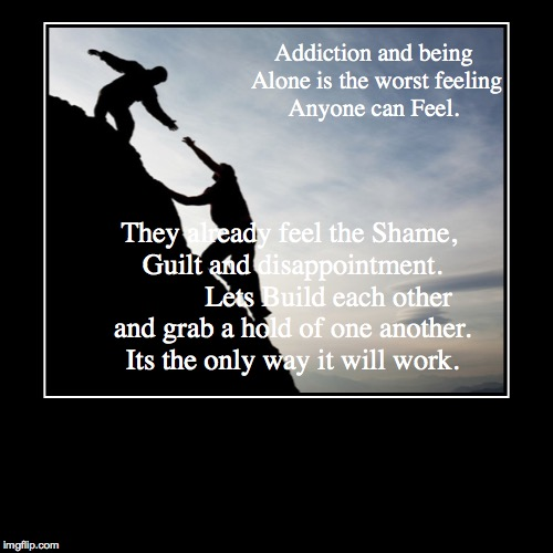 Addiction and being Alone is the worst feeling Anyone can Feel. | They already feel the Shame, Guilt and disappointment.           Lets Buil | image tagged in funny,demotivationals | made w/ Imgflip demotivational maker