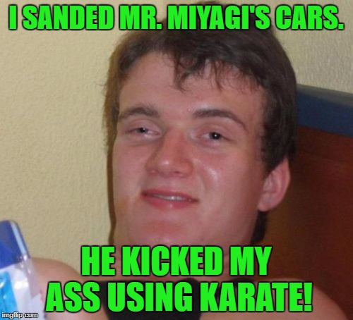 10 Guy Meme | I SANDED MR. MIYAGI'S CARS. HE KICKED MY ASS USING KARATE! | image tagged in memes,10 guy | made w/ Imgflip meme maker