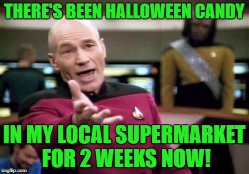 Picard Wtf Meme | THERE'S BEEN HALLOWEEN CANDY IN MY LOCAL SUPERMARKET FOR 2 WEEKS NOW! | image tagged in memes,picard wtf | made w/ Imgflip meme maker