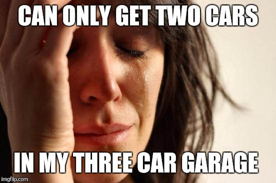 First World Problems Meme | CAN ONLY GET TWO CARS IN MY THREE CAR GARAGE | image tagged in memes,first world problems | made w/ Imgflip meme maker