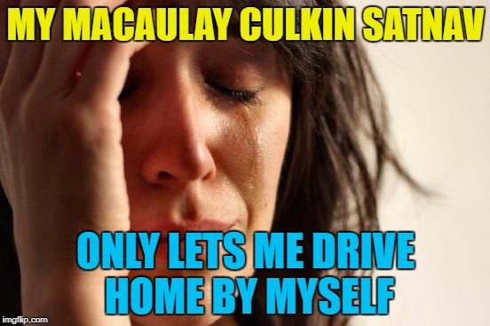 Using up a 3rd submission time... :) | MY MACAULAY CULKIN SATNAV ONLY LETS ME DRIVE HOME BY MYSELF | image tagged in memes,first world problems,macaulay culkin,satnav,technology,home alone | made w/ Imgflip meme maker