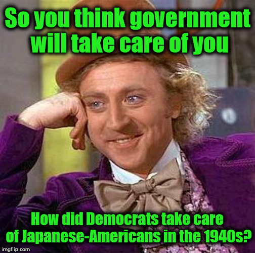 Executive Order 9066 & 9102 for internment camps was issued by Franklin D. Roosevelt | So you think government will take care of you How did Democrats take care of Japanese-Americans in the 1940s? | image tagged in memes,creepy condescending wonka,liberal logic | made w/ Imgflip meme maker