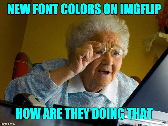 Neat-0 ! !!! | NEW FONT COLORS ON IMGFLIP HOW ARE THEY DOING THAT | image tagged in memes,grandma finds the internet | made w/ Imgflip meme maker