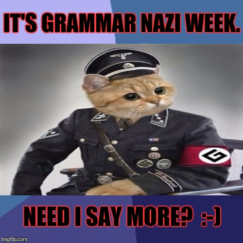 IT'S GRAMMAR NAZI WEEK. NEED I SAY MORE?  :-) | made w/ Imgflip meme maker