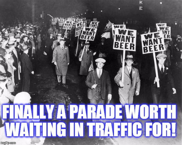 FINALLY A PARADE WORTH WAITING IN TRAFFIC FOR! | image tagged in beer march | made w/ Imgflip meme maker
