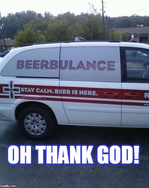 OH THANK GOD! | image tagged in beer | made w/ Imgflip meme maker