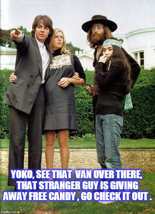 YOKO, SEE THAT  VAN OVER THERE, THAT STRANGER GUY IS GIVING AWAY FREE CANDY , GO CHECK IT OUT . | image tagged in yoko go play in traffic | made w/ Imgflip meme maker