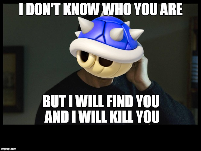 EVERY TIME | I DON'T KNOW WHO YOU ARE BUT I WILL FIND YOU AND I WILL KILL YOU | image tagged in mariokart | made w/ Imgflip meme maker