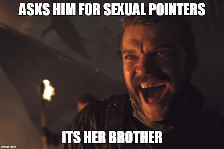 Euron Greyjoy | ASKS HIM FOR SEXUAL POINTERS ITS HER BROTHER | image tagged in euron greyjoy | made w/ Imgflip meme maker