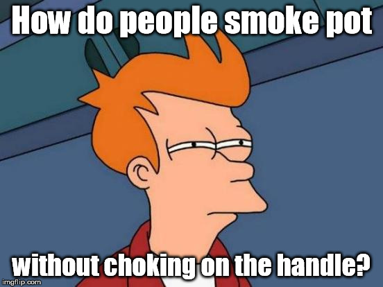 Futurama Fry Meme | How do people smoke pot without choking on the handle? | image tagged in memes,futurama fry | made w/ Imgflip meme maker