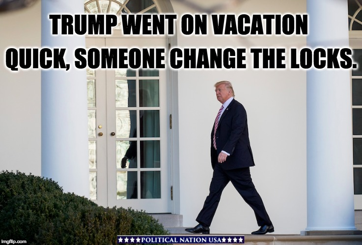 TRUMP WENT ON VACATION QUICK, SOMEONE CHANGE THE LOCKS. | image tagged in nevertrump,never trump,nevertrump meme,dump trump,dumptrump,dump the trump | made w/ Imgflip meme maker