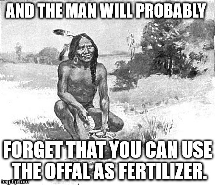 AND THE MAN WILL PROBABLY FORGET THAT YOU CAN USE THE OFFAL AS FERTILIZER. | made w/ Imgflip meme maker