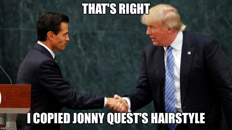 Trump meets with Mexican President | THAT'S RIGHT I COPIED JONNY QUEST'S HAIRSTYLE | image tagged in trump meets with mexican president | made w/ Imgflip meme maker