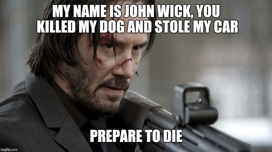 Inigo Montoya got upgraded ... | MY NAME IS JOHN WICK, YOU KILLED MY DOG AND STOLE MY CAR PREPARE TO DIE | image tagged in john wick,princess bride,revenge,keanu reeves | made w/ Imgflip meme maker