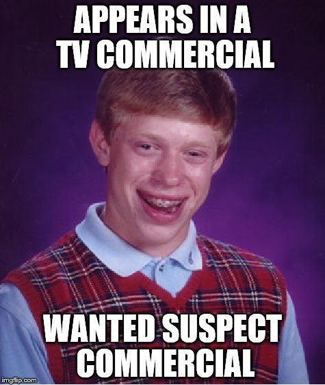 TV Commercial | APPEARS IN A TV COMMERCIAL WANTED SUSPECT COMMERCIAL | image tagged in memes,bad luck brian,funny,commercial,commercials,tv | made w/ Imgflip meme maker