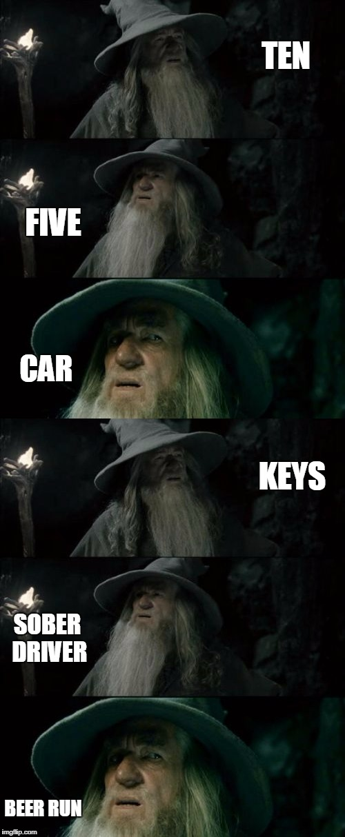 All we need is.... | TEN FIVE CAR KEYS SOBER DRIVER BEER RUN | image tagged in confused gandalf,funny memes,beer,car,money,sober | made w/ Imgflip meme maker