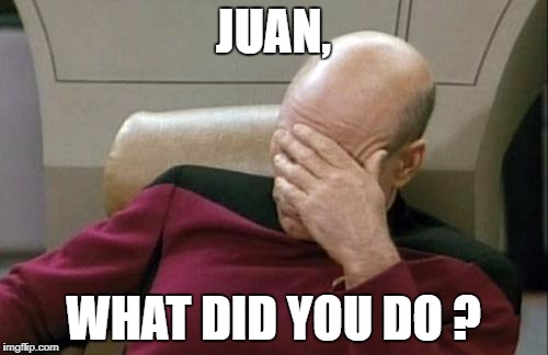 Captain Picard Facepalm Meme | JUAN, WHAT DID YOU DO ? | image tagged in memes,captain picard facepalm | made w/ Imgflip meme maker