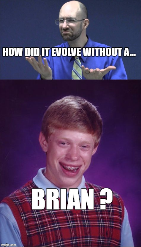 HOW DID IT EVOLVE WITHOUT A... BRIAN ? | made w/ Imgflip meme maker