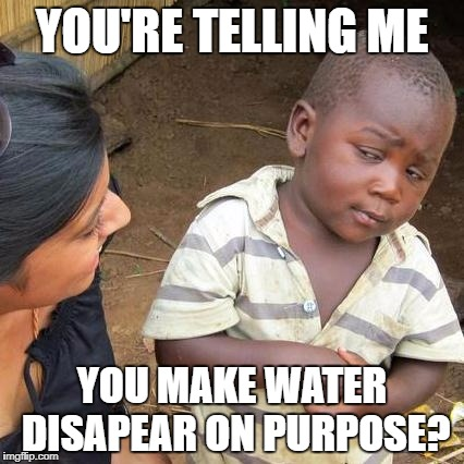 Third World Skeptical Kid Meme | YOU'RE TELLING ME YOU MAKE WATER DISAPEAR ON PURPOSE? | image tagged in memes,third world skeptical kid | made w/ Imgflip meme maker