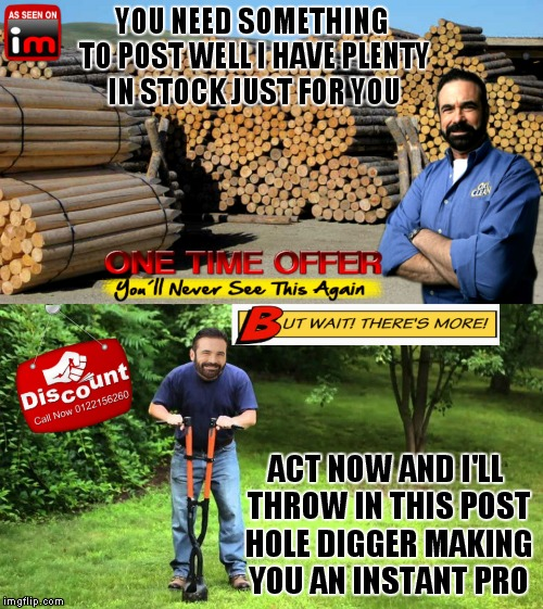 Big posts, small posts, we even have reposts, everything you need! | YOU NEED SOMETHING TO POST WELL I HAVE PLENTY IN STOCK JUST FOR YOU ACT NOW AND I'LL THROW IN THIS POST HOLE DIGGER MAKING YOU AN INSTANT PR | image tagged in billy mays,post,what's the deal | made w/ Imgflip meme maker