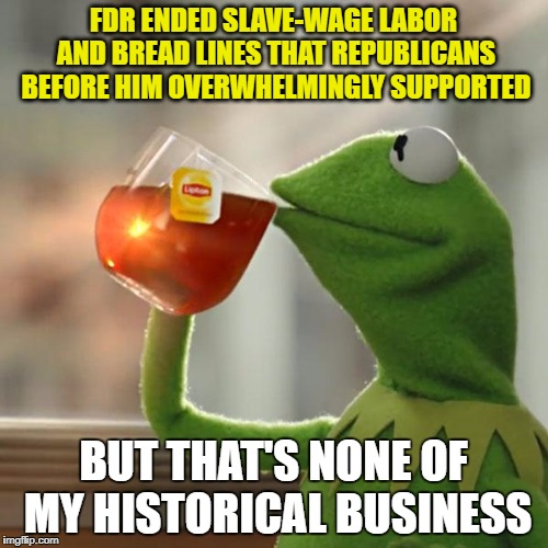 But Thats None Of My Business Meme | FDR ENDED SLAVE-WAGE LABOR AND BREAD LINES THAT REPUBLICANS BEFORE HIM OVERWHELMINGLY SUPPORTED BUT THAT'S NONE OF MY HISTORICAL BUSINESS | image tagged in memes,but thats none of my business,kermit the frog | made w/ Imgflip meme maker