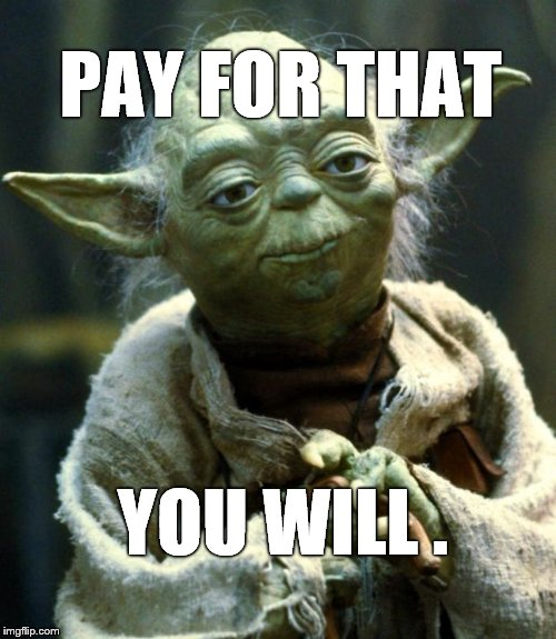 Star Wars Yoda Meme | PAY FOR THAT YOU WILL . | image tagged in memes,star wars yoda | made w/ Imgflip meme maker