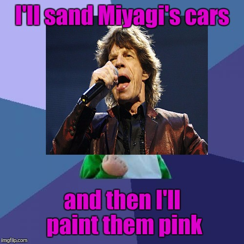 I'll sand Miyagi's cars and then I'll paint them pink | made w/ Imgflip meme maker