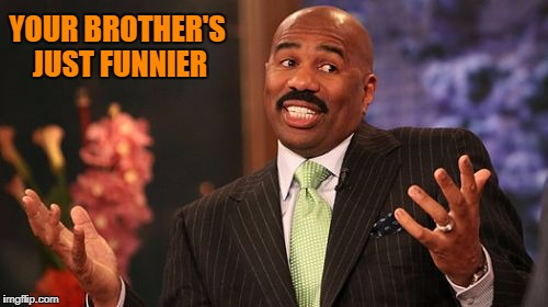 Steve Harvey Meme | YOUR BROTHER'S JUST FUNNIER | image tagged in memes,steve harvey | made w/ Imgflip meme maker