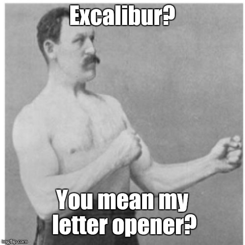 Overly Manly Man Meme | Excalibur? You mean my letter opener? | image tagged in memes,overly manly man | made w/ Imgflip meme maker