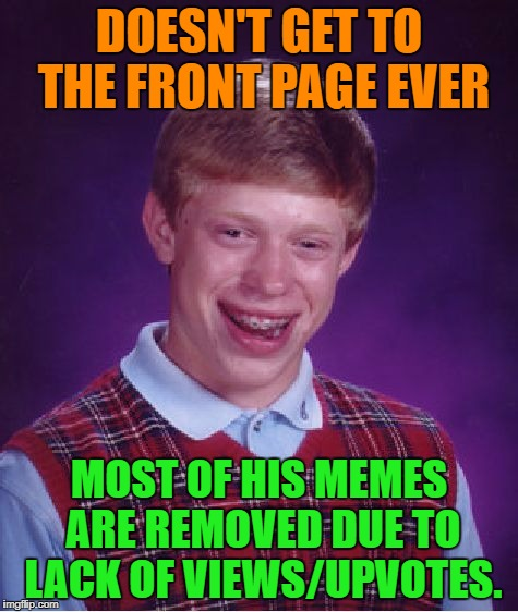 Bad Luck Brian Meme | DOESN'T GET TO THE FRONT PAGE EVER MOST OF HIS MEMES ARE REMOVED DUE TO LACK OF VIEWS/UPVOTES. | image tagged in memes,bad luck brian | made w/ Imgflip meme maker