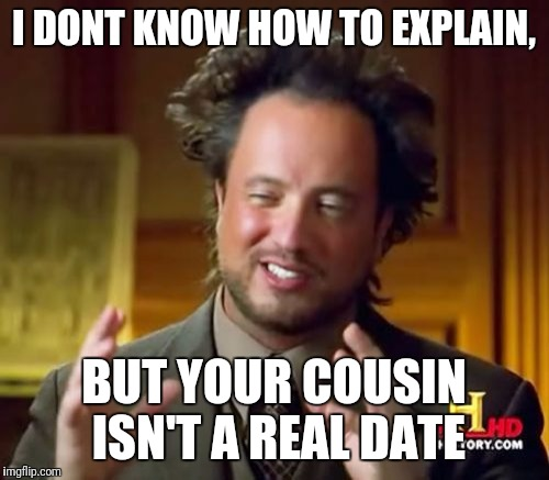 Ancient Aliens Meme | I DONT KNOW HOW TO EXPLAIN, BUT YOUR COUSIN ISN'T A REAL DATE | image tagged in memes,ancient aliens | made w/ Imgflip meme maker