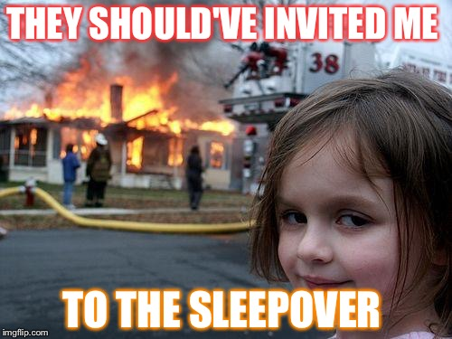 Disaster Girl Meme | THEY SHOULD'VE INVITED ME TO THE SLEEPOVER | image tagged in memes,disaster girl | made w/ Imgflip meme maker