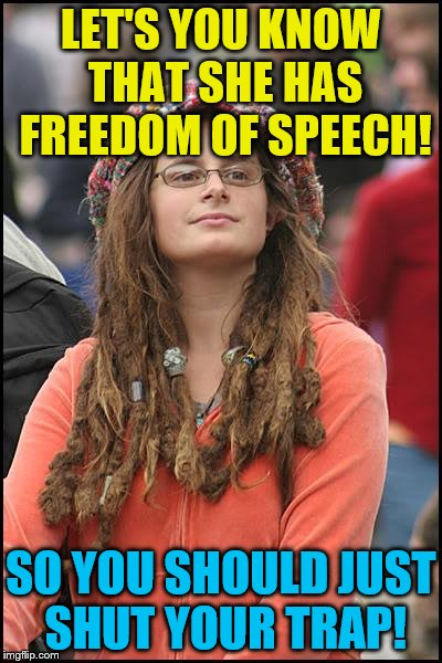 College Liberal Meme | LET'S YOU KNOW THAT SHE HAS FREEDOM OF SPEECH! SO YOU SHOULD JUST SHUT YOUR TRAP! | image tagged in memes,college liberal | made w/ Imgflip meme maker