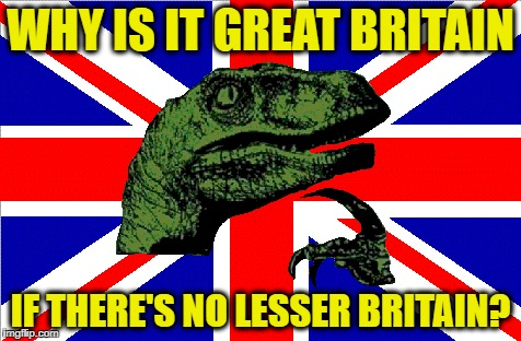 WHY IS IT GREAT BRITAIN IF THERE'S NO LESSER BRITAIN? | made w/ Imgflip meme maker