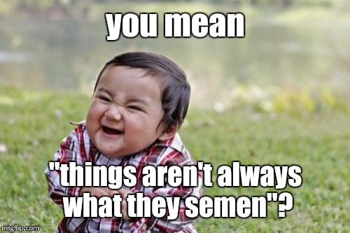"Evil Toddler Meme | you mean ""things aren't always what they semen""? 