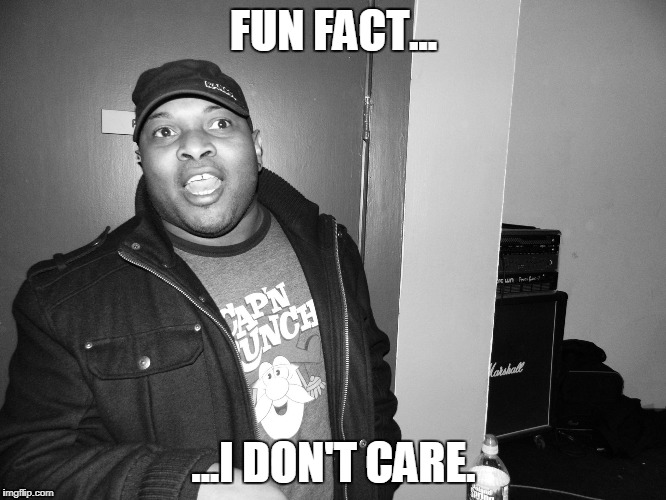 FUN FACT... ...I DON'T CARE. | image tagged in crunch daddy | made w/ Imgflip meme maker