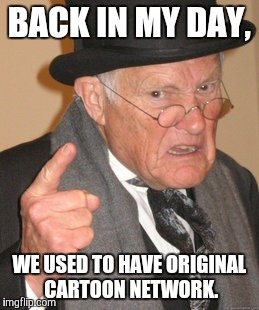 Back In My Day Meme | BACK IN MY DAY, WE USED TO HAVE ORIGINAL CARTOON NETWORK. | image tagged in memes,back in my day | made w/ Imgflip meme maker