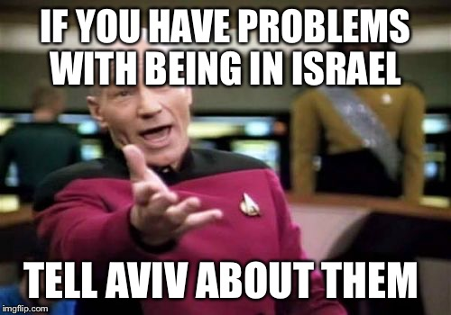 Picard Wtf Meme | IF YOU HAVE PROBLEMS WITH BEING IN ISRAEL TELL AVIV ABOUT THEM | image tagged in memes,picard wtf | made w/ Imgflip meme maker
